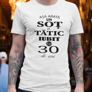 """Tricou personalizat - """"Aşa arată un soţ şi tătic iubit la 30 de ani"""""""